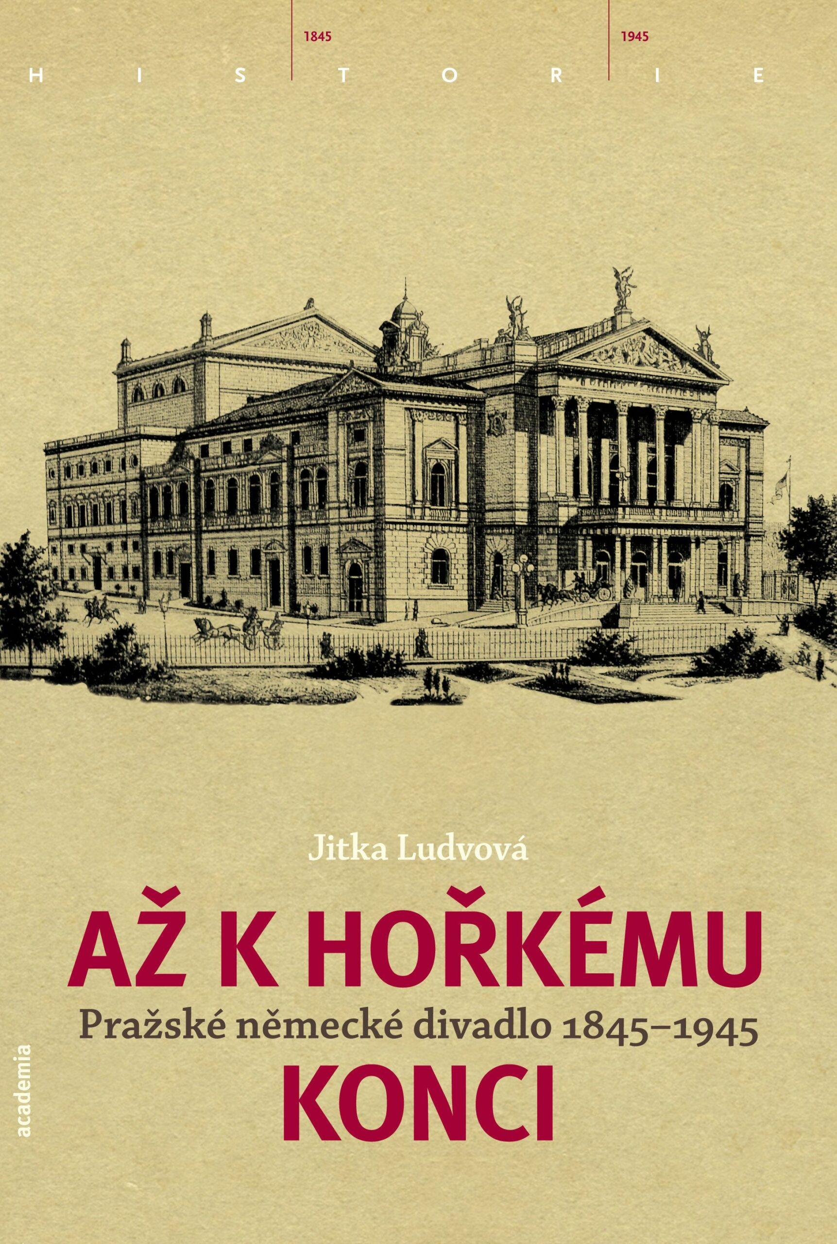 Až K Hořkému Konci. Pražské Německé Divadlo 1845-1945