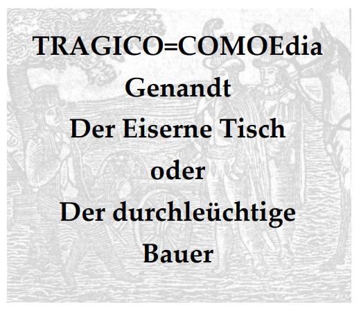 TRAGICO=COMOEdia Genandt Der Eiserne Tisch Oder Der Durchleüchtige Bauer